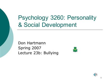 1 Psychology 3260: Personality & Social Development Don Hartmann Spring 2007 Lecture 23b: Bullying.