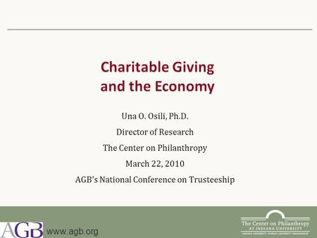 Una O. Osili, Ph.D. Director of Research The Center on Philanthropy March 22, 2010 AGB's National Conference on Trusteeship www.agb.org.
