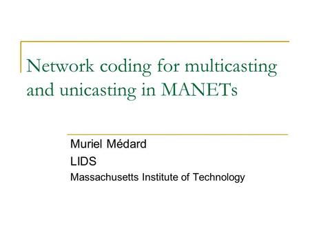 Network coding for multicasting and unicasting in MANETs Muriel Médard LIDS Massachusetts Institute of Technology.