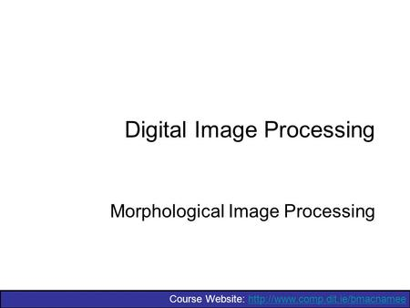 Course Website:  Digital Image Processing Morphological Image Processing.