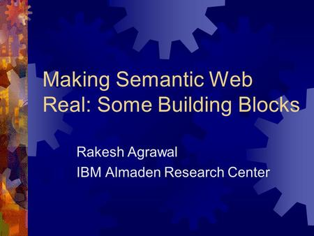 Making Semantic Web Real: Some Building Blocks Rakesh Agrawal IBM Almaden Research Center.