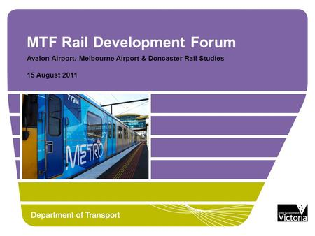 MTF Rail Development Forum Avalon Airport, Melbourne Airport & Doncaster Rail Studies 15 August 2011.