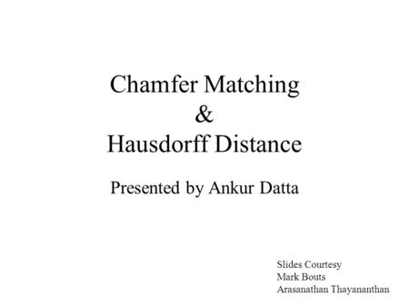 Chamfer Matching & Hausdorff Distance Presented by Ankur Datta Slides Courtesy Mark Bouts Arasanathan Thayananthan.