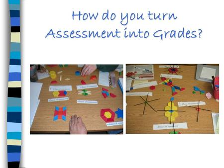 How do you turn Assessment into Grades?. Because I believe there are many dimensions to mathematical learning, I have my students involved in a variety.