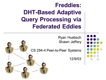 Freddies: DHT-Based Adaptive Query Processing via Federated <strong>Eddies</strong> Ryan Huebsch Shawn Jeffery CS 294-4 Peer-to-Peer Systems 12/9/03.