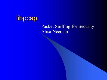 1 libpcap Packet Sniffing for Security Alisa Neeman.
