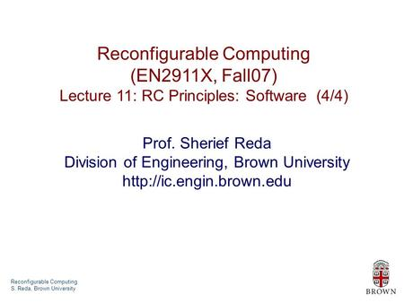 Reconfigurable Computing S. Reda, Brown University Reconfigurable Computing (EN2911X, Fall07) Lecture 11: RC Principles: Software (4/4) Prof. Sherief Reda.