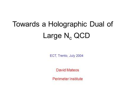 Large N c QCD Towards a Holographic Dual of David Mateos Perimeter Institute ECT, Trento, July 2004.