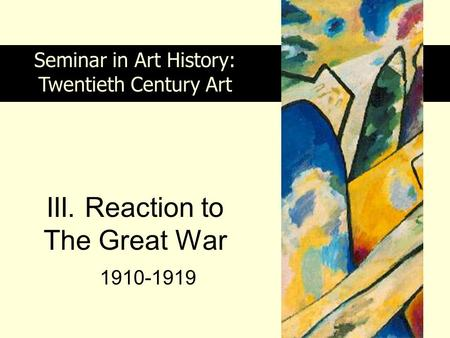 III. Reaction to The Great War 1910-1919 Seminar in Art History: Twentieth Century Art.