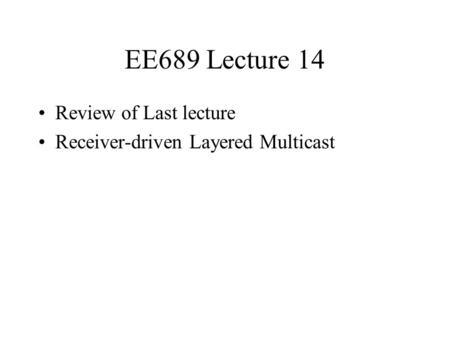 EE689 Lecture 14 Review of Last lecture Receiver-driven Layered Multicast.