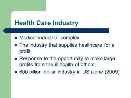 Health Care Industry Medical-industrial complex The industry that supplies healthcare for a profit Response to the opportunity to make large profits from.