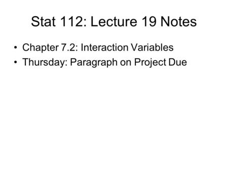 Stat 112: Lecture 19 Notes Chapter 7.2: Interaction Variables Thursday: Paragraph on Project Due.
