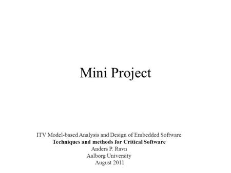 Mini Project ITV Model-based Analysis and Design of Embedded Software Techniques and methods for Critical Software Anders P. Ravn Aalborg University August.