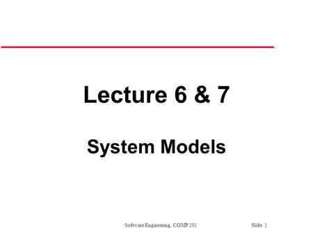Software Engineering, COMP 201 Slide 1 Lecture 6 & 7 System Models.
