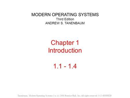 MODERN OPERATING SYSTEMS Third Edition ANDREW S. TANENBAUM Chapter 1 Introduction 1.1 - 1.4 Tanenbaum, Modern Operating Systems 3 e, (c) 2008 Prentice-Hall,