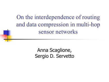 On the interdependence of routing and data compression in multi-hop sensor networks Anna Scaglione, Sergio D. Servetto.