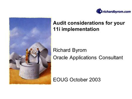 Audit considerations for your 11i implementation Richard Byrom Oracle Applications Consultant EOUG October 2003.