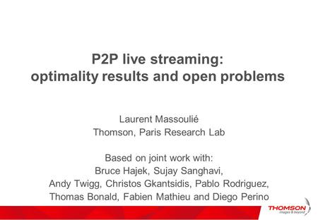 P2P live streaming: optimality results and open problems Laurent Massoulié Thomson, Paris Research Lab Based on joint work with: Bruce Hajek, Sujay Sanghavi,