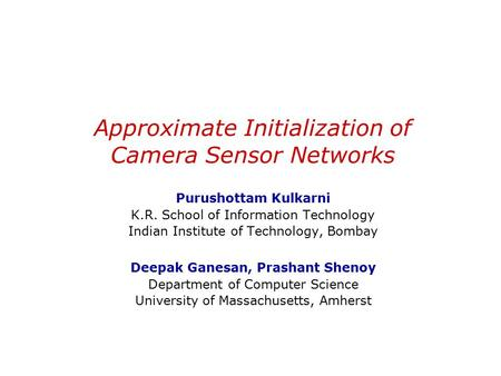 Approximate Initialization of Camera Sensor Networks Purushottam Kulkarni K.R. School of Information Technology Indian Institute of Technology, Bombay.