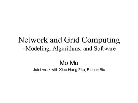 Network and Grid Computing –Modeling, Algorithms, and Software Mo Mu Joint work with Xiao Hong Zhu, Falcon Siu.