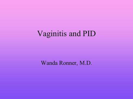 Vaginitis and PID Wanda Ronner, M.D.. Vaginitis Disruption in the normal vaginal ecosystem Alteration of vaginal pH A decrease in lactobacilli Growth.