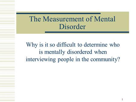 1 The Measurement of Mental Disorder Why is it so difficult to determine who is mentally disordered when interviewing people in the community?