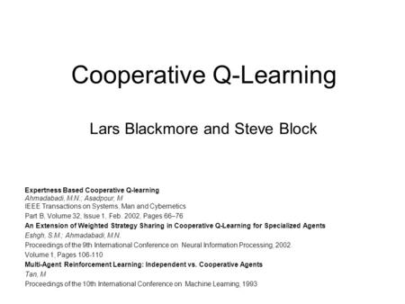 Cooperative Q-Learning Lars Blackmore and Steve Block Expertness Based Cooperative Q-learning Ahmadabadi, M.N.; Asadpour, M IEEE Transactions on Systems,