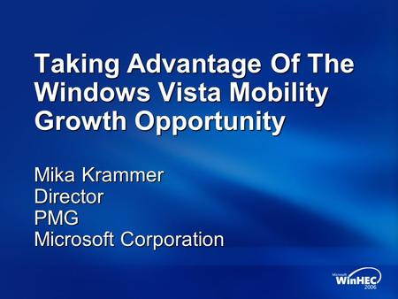 Taking Advantage Of The Windows Vista Mobility Growth Opportunity Mika Krammer Director PMG Microsoft Corporation.
