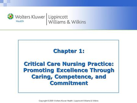 Copyright © 2009 Wolters Kluwer Health | Lippincott Williams & Wilkins Chapter 1: Critical Care Nursing Practice: Promoting Excellence Through Caring,