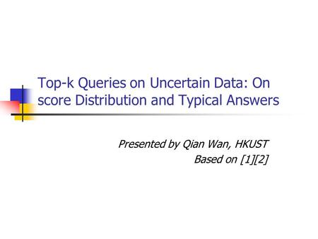 Top-k Queries on Uncertain Data: On score Distribution and Typical Answers Presented by Qian Wan, HKUST Based on [1][2]