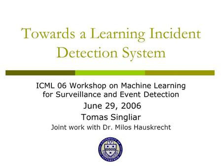 Towards a Learning Incident Detection System ICML 06 Workshop on Machine Learning for Surveillance and Event Detection June 29, 2006 Tomas Singliar Joint.