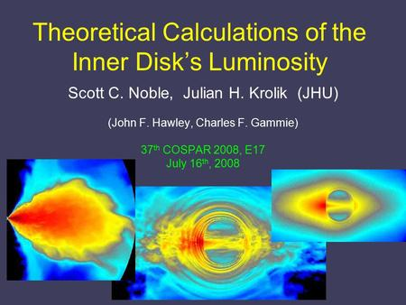 Theoretical Calculations of the Inner Disk's Luminosity Scott C. Noble, Julian H. Krolik (JHU) (John F. Hawley, Charles F. Gammie) 37 th COSPAR 2008, E17.