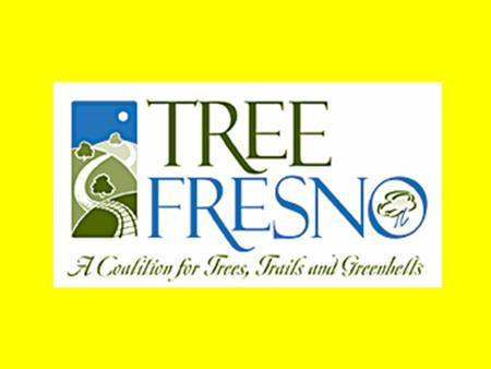 OUR MISSION Raise the quality of life in the Fresno region by promoting environmental stewardship through community involvement in the planting and maintenance.