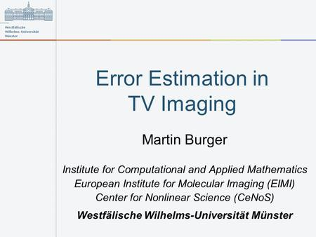Error Estimation in TV Imaging Martin Burger Institute for Computational and Applied Mathematics European Institute for Molecular Imaging (EIMI) Center.