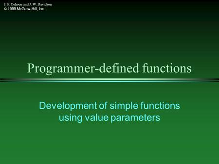 J. P. Cohoon and J. W. Davidson © 1999 McGraw-Hill, Inc. Programmer-defined functions Development of simple functions using value parameters.