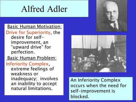 "Alfred Adler Basic Human Motivation: Drive for Superiority, the desire for self- improvement, an ""upward drive"" for perfection. Basic Human Problem: Inferiority."