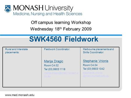 Www.med.monash.edu Off campus learning Workshop Wednesday 18 th February 2009 SWK4560 Fieldwork Melbourne placements and Skills Coordinator: Stephanie.