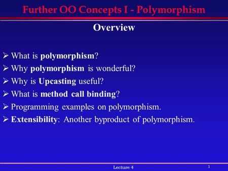 1 Lecture 4 Further OO Concepts I - Polymorphism Overview  What is polymorphism?  Why polymorphism is wonderful?  Why is Upcasting useful?  What is.