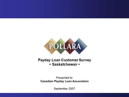 Payday Loan Customer Survey ~ Saskatchewan ~ Presented to: Canadian Payday Loan Association September 2007.