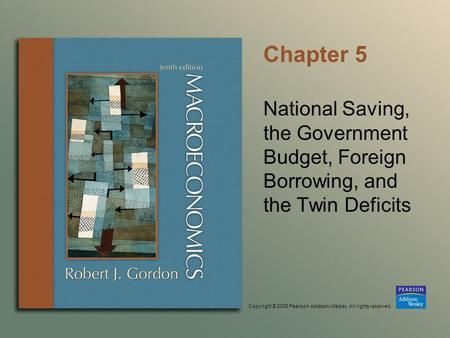 Copyright © 2006 Pearson Addison-Wesley. All rights reserved. Chapter 5 National Saving, the Government Budget, Foreign Borrowing, and the Twin Deficits.