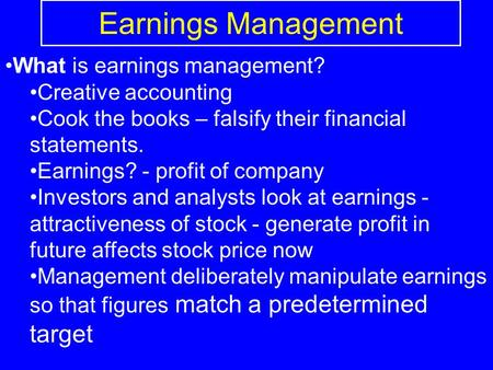 Earnings Management What is earnings management? Creative accounting Cook the books – falsify their financial statements. Earnings? - profit of company.
