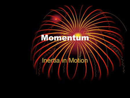 Momentum Inertia in Motion. What is momentum? Momentum is a commonly used term in sports. A team that has the momentum is on the move and is going to.