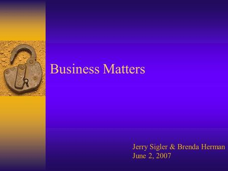 Business Matters Jerry Sigler & Brenda Herman June 2, 2007.