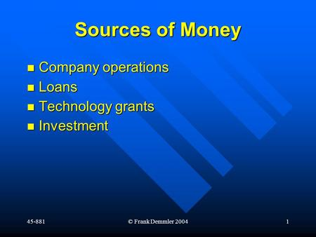 45-881© Frank Demmler 20041 Sources of Money Company operations Company operations Loans Loans Technology grants Technology grants Investment Investment.