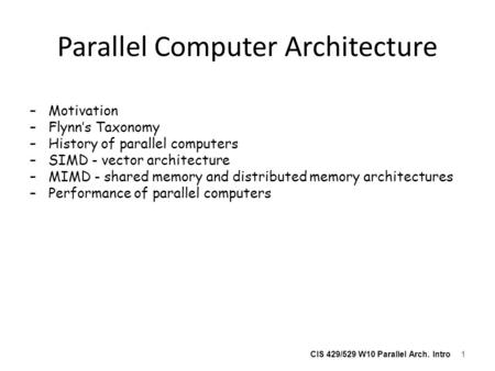 CIS 429/529 W10 Parallel Arch. Intro Parallel Computer Architecture –Motivation –Flynn's Taxonomy –History of parallel computers –SIMD - vector architecture.