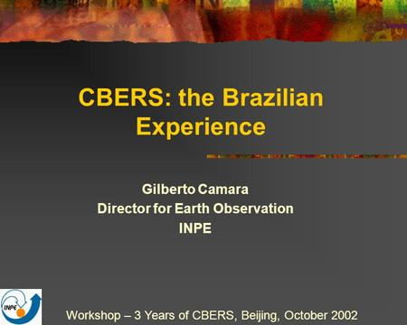 CBERS: the Brazilian Experience Gilberto Camara Director for Earth Observation INPE Workshop – 3 Years of CBERS, Beijing, October 2002.
