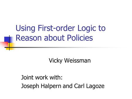 Using First-order Logic to Reason about Policies Vicky Weissman Joint work with: Joseph Halpern and Carl Lagoze.