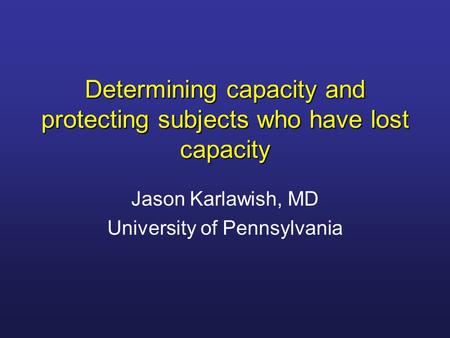 Determining capacity and protecting subjects who have lost capacity Jason Karlawish, MD University of Pennsylvania.
