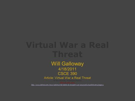 Virtual War a Real Threat Will Galloway 4/18/2011 CSCE 390 Article: Virtual War a Real Threat By Ken Dilanian, Washington Bureau March 28, 2011