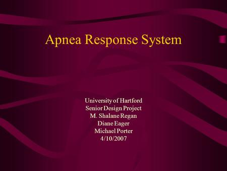 Apnea Response System University of Hartford Senior Design Project M. Shalane Regan Diane Eager Michael Porter 4/10/2007.